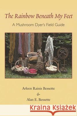 The Rainbow Beneath My Feet : A Mushroom Dyers Field Guide Arleen Raines Bessette Alan E. Bessette 9780815606802