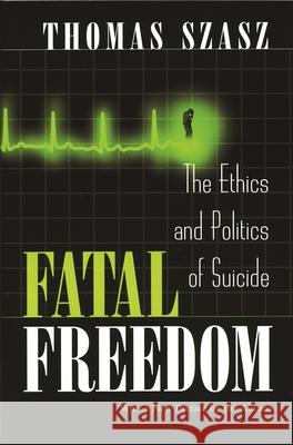 Fatal Freedom: The Ethics and Politics of Suicide Thomas Szasz 9780815607557