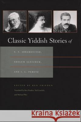 Classic Yiddish Stories of S. Y. Abramovitsh, Sholem Aleichem, and I. L. Peretz Ken Frieden Ted Gorelick Michael Wex 9780815607601 Syracuse University Press
