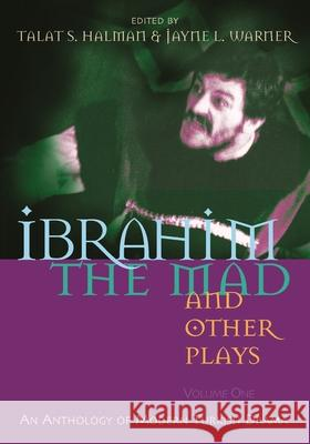Ibrahim the Mad and Other Plays: An Anthology of Modern Turkish Drama, Volume One Talat S. Halman Jayne L. Warner 9780815608974