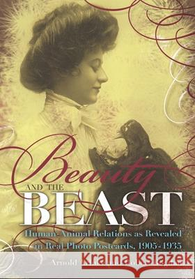 Beauty and the Beast : Human-Animal Relations as Revealed in Real Photo Postcards, 1905-1935 Arnold, PH.D. Arluke Robert Bogdan 9780815609810
