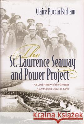 The St. Lawrence Seaway and Power Project: An Oral History of the Greatest Construction Show on Earth Claire Parham 9780815610731
