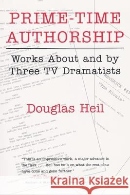 Prime Time Authorship : Works about and by Three TV Dramatists Douglas Heil 9780815628798