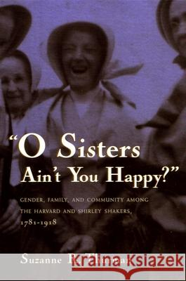 O Sisters Ain't You Happy?: Gender, Family, and Community Among the Harvard and Shirley Shakers, 1781-1918 Suzanne Ruth Thurman 9780815629344