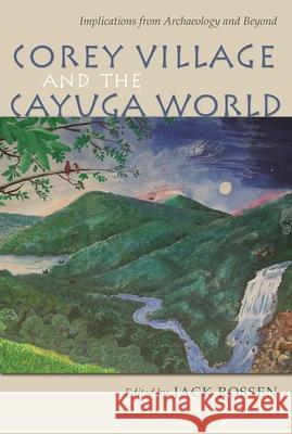 Corey Village and the Cayuga World: Implications from Archaeology and Beyond Michael Rogers David Pollack Wesley D. Stoner 9780815634058 Syracuse University Press