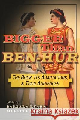 Bigger Than Ben-Hur: The Book, Its Adaptations, and Their Audiences Neil Sinyard Eran Shalev Jefferson J. A. Gatrall 9780815634171 Syracuse University Press