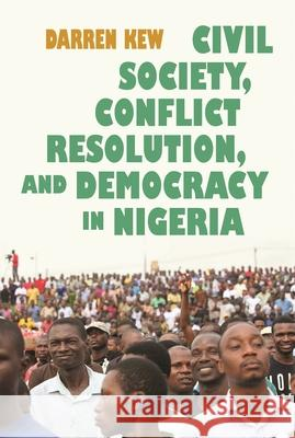 Civil Society, Conflict Resolution, and Democracy in Nigeria Darren Kew 9780815634584