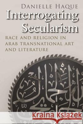 Interrogating Secularism: Race and Religion in Arab Transnational Art and Literature Danielle Haque 9780815636311