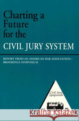 Charting a Future for the Civil Jury System: Report from an American Bar Association/Brookings Symposium Institution Brookings Robert E. Litan 9780815712657