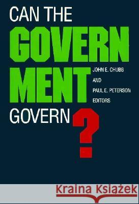Can the Government Govern? John E. Chubb Paul E. Peterson 9780815714071 Brookings Institution Press