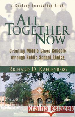 All Together Now: Creating Middle-Class Schools Through Public School Choice Richard D. Kahlenberg 9780815748113