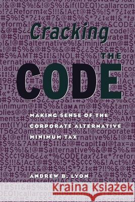 Cracking the Code : Making Sense of the Corporate Alternative Minimum Tax Andrew B. Lyon 9780815753230