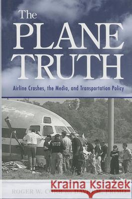 The Plane Truth : Airline Crashes, the Media, and Transportation Policy Roger W. Cobb David M. Primo David M. Primo 9780815771982