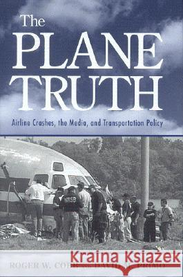 The Plane Truth : Airline Crashes, the Media, and Transportation Policy Roger W. Cobb David M. Primo David M. Primo 9780815771999