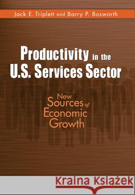 Productivity in the U.S. Services Sector: New Sources of Economic Growth Jack E. Triplett Barry Bosworth 9780815783350