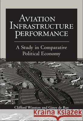 Aviation Infrastructure Performance : A Study in Comparative Political Economy Clifford Winston Gines d 9780815793953
