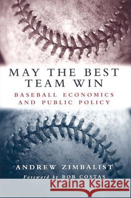 May the Best Team Win : Baseball Economics and Public Policy Andrew S. Zimbalist Bob Costas 9780815797289 Brookings Institution Press