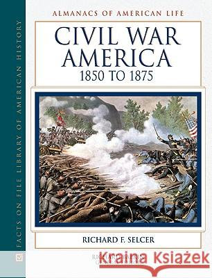 Civil War America, 1850 to 1875 Richard F. Selcer Richard Balkin 9780816038671