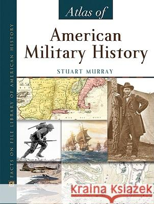Atlas of American Military History Stuart Murray Media Projects 9780816055784