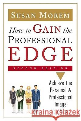 How to Gain the Professional Edge : Achieve the Personal and Professional Image You Want Susan Morem 9780816056750