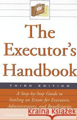 The Executor's Handbook: A Step-By-Step Guide to Settling an Estate for Executors, Administrators, and Beneficiaries Theodore E. Hughes David Klein 9780816066674