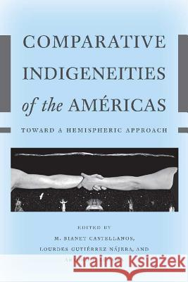 Comparative Indigeneities of the Amricas: Toward a Hemispheric Approach M. Bianet Castellanos Lourdes Gutierre Arturo J. Aldama 9780816521012