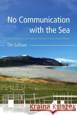 No Communication with the Sea: Searching for an Urban Future in the Great Basin Tim Sullivan 9780816528950 University of Arizona Press