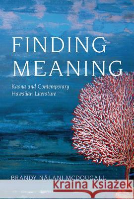 Finding Meaning: Kaona and Contemporary Hawaiian Literature Brandy Naalani McDougall 9780816531981