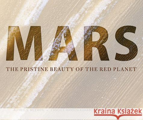Mars: The Pristine Beauty of the Red Planet Alfred S. McEwen Candice Joy Hansen-Koharcheck Ari Espinoza 9780816532568