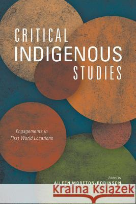 Critical Indigenous Studies: Engagements in First World Locations Aileen Moreton-Robinson 9780816532735