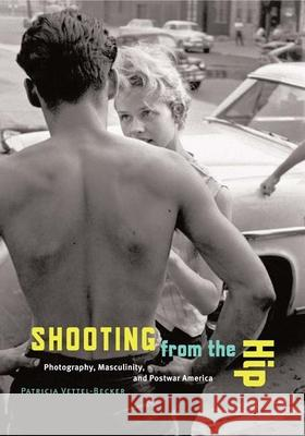 Shooting from the Hip: Photography, Masculinity, and Postwar America Patricia Vettel-Becker 9780816643028