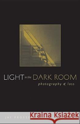 Light in the Dark Room: Photography and Loss Jay Prosser 9780816644841