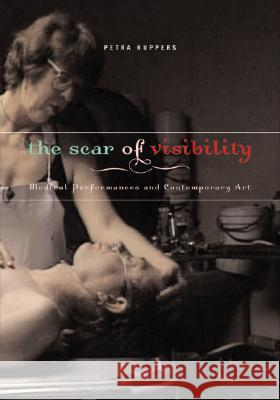 The Scar of Visibility: Medical Performances and Contemporary Art Petra Kuppers 9780816646531