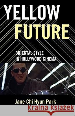 Yellow Future: Oriental Style in Hollywood Cinema Jane Chi Hyun Park 9780816649808