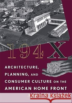 194X : Architecture, Planning, and Consumer Culture on the American Home Front Andrew Michael Shanken 9780816653669