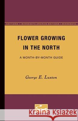 Flower Growing in the North: A Month-By-Month Guide George E. Luxton 9780816658213