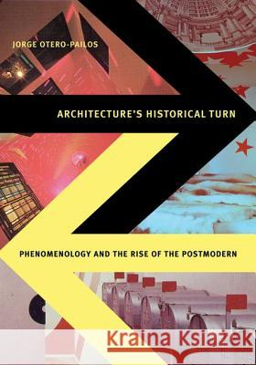 Architecture's Historical Turn: Phenomenology and the Rise of the Postmodern Jorge Otero-Pailos 9780816666034
