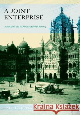 A Joint Enterprise : Indian Elites and the Making of British Bombay Preeti Chopra 9780816670369