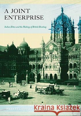 A Joint Enterprise : Indian Elites and the Making of British Bombay Preeti Chopra 9780816670376