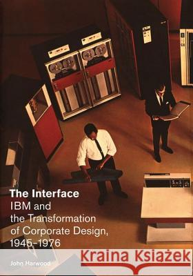 The Interface : IBM and the Transformation of Corporate Design, 1945-1976 John Harwood 9780816670390