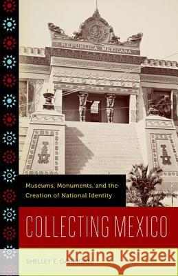 Collecting Mexico: Museums, Monuments, and the Creation of National Identity Shelley E. Garrigan 9780816670925