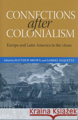 Connections After Colonialism: Europe and Latin America in the 1820s Gabriel Paquette Matthew Brown Brian Roger Hamnett 9780817317768 University Alabama Press