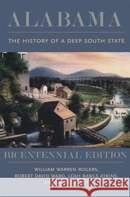 Alabama: The History of a Deep South State, Bicentennial Edition William Warren Rogers Robert David Ward Leah Rawls Atkins 9780817319748