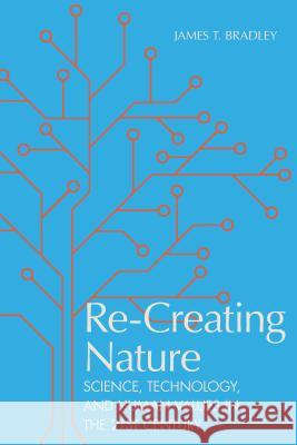 Re-Creating Nature: Science, Technology, and Human Values in the Twenty-First Century James T. Bradley 9780817320294