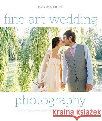 Fine Art Wedding Photography: How to Capture Images with Style for the Modern Bride Jose Villa 9780817400026