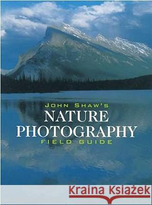 John Shaw's Nature Photography Field Guide: The Nature Photographer's Complete Guide to Professional Field Techniques John Shaw 9780817440596