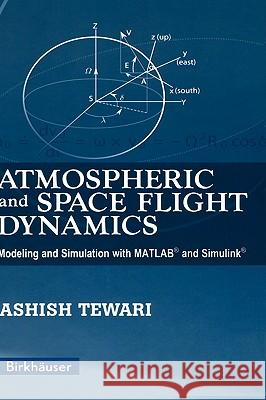 Atmospheric and Space Flight Dynamics: Modeling and Simulation with Matlab(r) and Simulink(r) Ashish Tewari 9780817644376