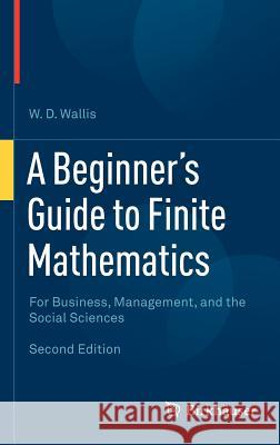 A Beginner's Guide to Finite Mathematics : For Business, Management, ant the Social Sciences W D Wallis 9780817683184