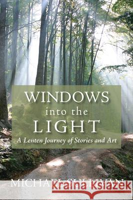 Windows Into the Light: A Lenten Journey of Stories and Art Sullivan Michael 9780819223227