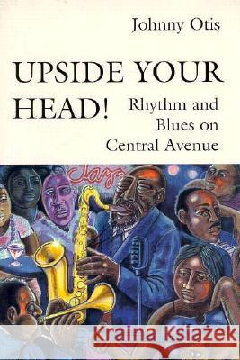 Upside Your Head!: Rhythm and Blues on Central Avenue Johnny Otis George Lipsitz 9780819562876